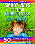 Smart Ways to Teach Mindfulness for Kids: 50 Activities That Will Make Your Kid Remain Calm, Happy, and Improve Their Social Skills - Book Cover