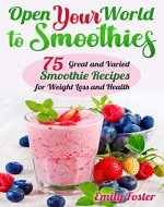 OPEN YOUR WORLD TO SMOOTHIES: 75 Great and Varied Smoothie Recipes for Weight Loss and Health, which Will help You Build the Body of Your Dreams and Achieve your Desired Results - Book Cover