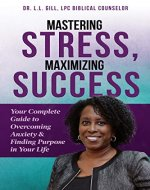 Mastering Stress, Maximizing Success: Your Complete Guide to Overcoming Anxiety & Finding Purpose in Your Life - Book Cover