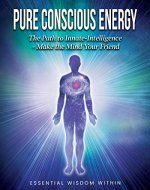 Pure Conscious Energy: The Path to Innate-Intelligence ~ Make the Mind Your Friend - Book Cover