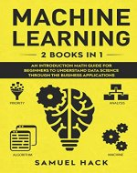 Machine Learning: 2 Books in 1: An Introduction Math Guide for Beginners to Understand Data Science Through the Business Applications - Book Cover