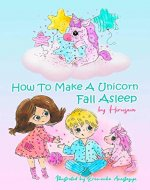 How To Make A Unicorn Fall Asleep: Unicorn Short Funny Bedtime Story with Pictures for Kids to Help Your Children Fall Asleep Fast and Sleep Feeling Calm Ages 3-6 Preschool to 1st grade - Book Cover