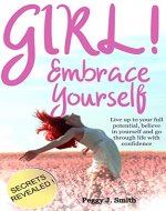 Girl! Embrace Yourself: Live up to your full potential, believe in yourself and go through life with confidence - SECRETS REVEALED! - Book Cover