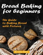 Bread Baking for Beginners: The Guide to Baking Bread with Pictures - Book Cover