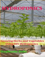 Hydroponics: Growing Herbs and Vegetables Using DIY Hydroponics (Greenhouse Gardening Secrets, Hydroponics Basics, Growing Food Indoors, Hydroponic Gardening) - Book Cover