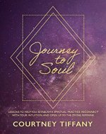 Journey to Soul: Lessons to help you establish a spiritual practice, reconnect with your intuition, and open up to the Divine Feminine - Book Cover