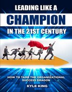 Leading Like a Champion in the 21st Century: How to Tame the Organizational Success Dragon - Book Cover