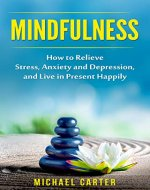 Mindfulness: How to Relieve Stress,  Anxiety and Depression, and  Live in Present Happily (Meditation, Yoga, Mindfulness Practical Guide, Practicing Mindfulness, Mindfulness Exercises) - Book Cover