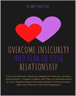 Overcome Insecurity and Fear in your Relationship: How to Eradicate Jealousy, Negative Thinking, Anxiety, Attachments, Couple Conflict and Fear of Abandonment in Your Relationship to Develop Better - Book Cover