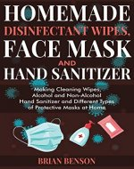 Homemade disinfectant wipes, face mask and hand sanitizer: Making Cleaning Wipes, Alcohol and Non-Alcohol Hand Sanitizer and Different Types of Protective Masks at Home - Book Cover