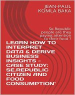 LEARN HOW TO INTERPRET DATA & DERIVE BUSINESS INSIGHTS - CASE STUDY: SE.REPUBLIC CITIZEN AND FOOD CONSUMPTION`: Se.Republic people are they paying attention to their food ? - Book Cover