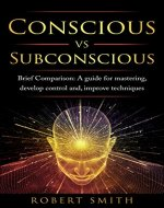 Conscious VS Subconscious: Brief Comparison A Guide For Mastering, Develop Control and, Improve Techniques (mystery of the mind, brain, depression) - Book Cover