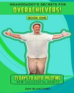 GRANDDADDY'S SECRETS FOR OVERACHEIVERS! BOOK ONE: 21 Days to Auto-Piloting New Successful Habits - Book Cover