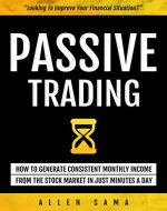 Passive Trading: How To Generate Consistent Monthly Income From The Stock Market In Just Minutes A Day - Book Cover