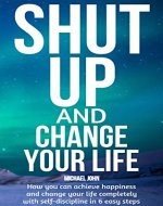 Shut Up and Change Your Life: How you can achieve happiness and change your life completely with self-discipline in 6 easy steps - Book Cover