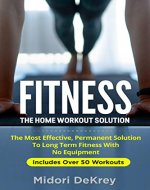 Fitness: The Home Workout Solution - The Most Effective Permanent Solution to Long Term Fitness With No Equipment (Home Workout For Beginners, Exercise Book, Kindle Exercise, Physical Fitness) - Book Cover