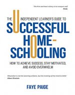 The Independent Learner's Guide to Successful Home-Schooling: How to Achieve Success, Stay Motivated, and Avoid Overwhelm - Book Cover