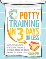 Potty Training In 3 Days Or Less: Discover The Proven Secrets of The Potty Pro, Say Bye-Bye To Dirty Diapers And Build Your Toddlers Confidence  EASY… AND EFFORTLESSLY - Book Cover