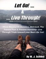 Let Go! & Live Through!: Move Beyond Brokenness, Betrayal, The Painful Past & Present Hardship- Live Through Trials toward your Best Life Yet! - Book Cover