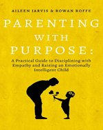 Parenting With Purpose: A Practical Guide to Disciplining With Empathy and Raising an Emotionally Intelligent Child - Book Cover