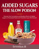 Added Sugars -The Slow Poison: Discover the Cumulative and Deadly effects of added sugars in Processed foods and Transform your Life forever! - Book Cover