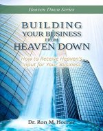 Building Your Business from Heaven Down: How to Receive Heaven's Input for Your Business - Book Cover