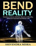 Bend Reality: Timeless Tools to shift the Illusion of Reality, Reinvent Yourself and Master Life - Book Cover