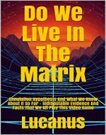 Do We Live In The Matrix: Simulation Hypothesis And What We Know About It So Far - Indisputable Evidence And Facts That We All Play This Video Game (Eternal Mysteries of the World Book 1) - Book Cover