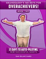 GRANDDADDY'S SECRETS FOR OVERACHIEVERS! BOOK TWO: 21 Days to Auto-Piloting New Successful Habits - Book Cover