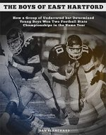 The Boys of East Hartford: How a Group of Underrated but Determined Young Boys Won Two Football State Championships in the Same Year - Book Cover
