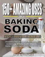 150+ Amazing Uses Of Baking Soda You Never Knew.: Stunning Uses Of Sodium Bicarbonate In Cleaning, Beauty, Health, Organic, Home, Kitchen, Agriculture, Pesticides Etc - Book Cover
