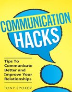 Communication Hacks: Tips To Communicate Better and Improve Your Relationships - Book Cover