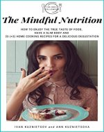 The Mindful Nutrition: How to Enjoy the True Taste of Food, Have a Slim Body and 33 (+3) Home Cooking Recipes for a Delicious Degustation - Book Cover