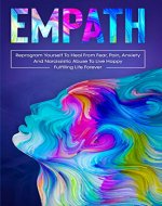 Empath : Reprogram Yourself To Heal From Fear, Pain, Anxiety And Narcissistic Abuse To Live Happy Fulfilling Life Forever - Book Cover