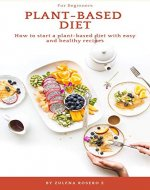 Plant-Based Diet for Beginners: How to Start a Plant-Based Diet with Easy and Healthy Recipes - Book Cover