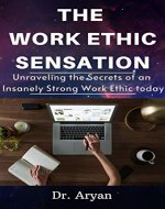 The Work Ethic Sensation: Unraveling the Secrets of an Insanely Strong Work Ethic today - Book Cover