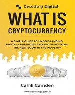 Decoding Digital: What Is Cryptocurrency: A Simple Guide To Understanding Digital Currencies And Profiting From The Next Boom In The Industry - Book Cover