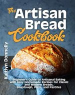 The Artisan Bread Cookbook: Beginner's Guide to Artisanal Baking with Easy Homemade Recipes for Classic and Modern Breads, Sourdough, Pizza, and Pastries - Book Cover