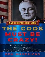 Make Enterprise Great Again: The Gods Must Be Crazy!: Cradle of Communism to Catacomb of Capitalism: A Proposal to bring back the House of Roosevelt's - Book Cover