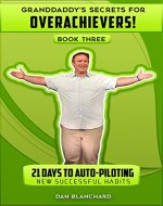 GRANDDADDY'S SECRETS FOR OVERACHIEVRS! BOOK THREE: 21 Days to Auto-Piloting New Successful Habits (GRANDDADDY'S SECRETS FOR OVERACHIEVERS! 3) - Book Cover