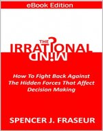 The Irrational Mind: How To Fight Back Against The Hidden Forces That Affect Our Decision Making - Book Cover
