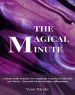 The Magical Minute: Powerful Chakra Healing Affirmations - Completely Transform Your Life And Thrive With This 1 Minute Daily Practice - Book Cover