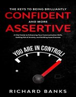 The Keys to Being Brilliantly Confident  and  More Assertive: A Vital Guide to Enhancing Your Communication Skills, Getting Rid of Anxiety, and Building Assertiveness - Book Cover