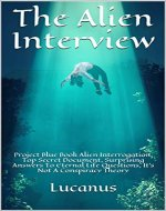 The Alien Interview: Project Blue Book Alien Interrogation, Top Secret Document, Surprising Answers To Eternal Life Questions, It's Not A Conspiracy Theory - Book Cover