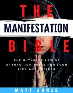 THE MANIFESTATION BIBLE: The Ultimate Law Of Attraction Guide For Your Life And Desires - Book Cover