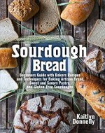 Sourdough Bread: Beginners Guide with Bakers Recipes and Techniques for Baking Artisan Bread, Sweet and Savory Pastry, and Gluten Free Sourdoughs - Book Cover