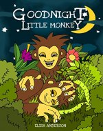 Goodnight Little Monkey – A Pleasantly Rhyming and Colorful Bedtime Picture Story Book for Children aged 3-5 and above: A Lovely Tale to help put children to sleep at night time. - Book Cover