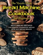 The Hassle-Free Bread Machine Cookbook for Beginners: Best Bread Recipes for Making Handmade Bread with Any Bread Maker - Book Cover