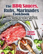 The BBQ Sauces, Rubs, and Marinades Cookbook: American and International Barbecue Sauces Recipes for Poultry, Meat, Fish, Seafood, and Vegetables - Book Cover
