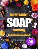 Homemade Soap Making: Guide for Beginners | 50 Natural Homemade Soaps Recipes and Complete Step by Step Guide to Do-It-Yourself Soaps (Create Melt and Pour, Cold Process and Hot Process Natural Soap) - Book Cover